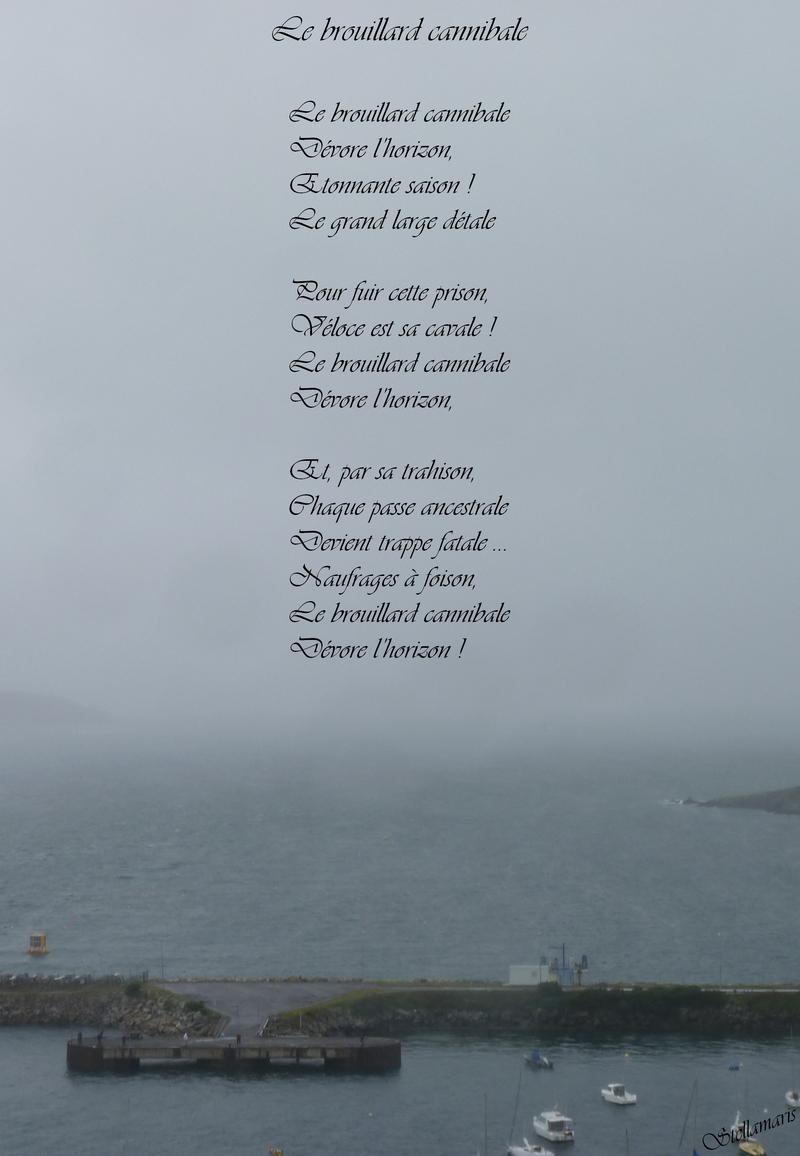 Le brouillard cannibale / / Le brouillard cannibale / Dévore l'horizon, / Etonnante saison ! / Le grand large détale / / Pour fuir cette prison, / Véloce est sa cavale ! / Le brouillard cannibale / Dévore l'horizon, / / Et, par sa trahison, / Chaque passe ancestrale / Devient trappe fatale … / Naufrages à foison, / Le brouillard cannibale / Dévore l'horizon ! / / Stellamaris