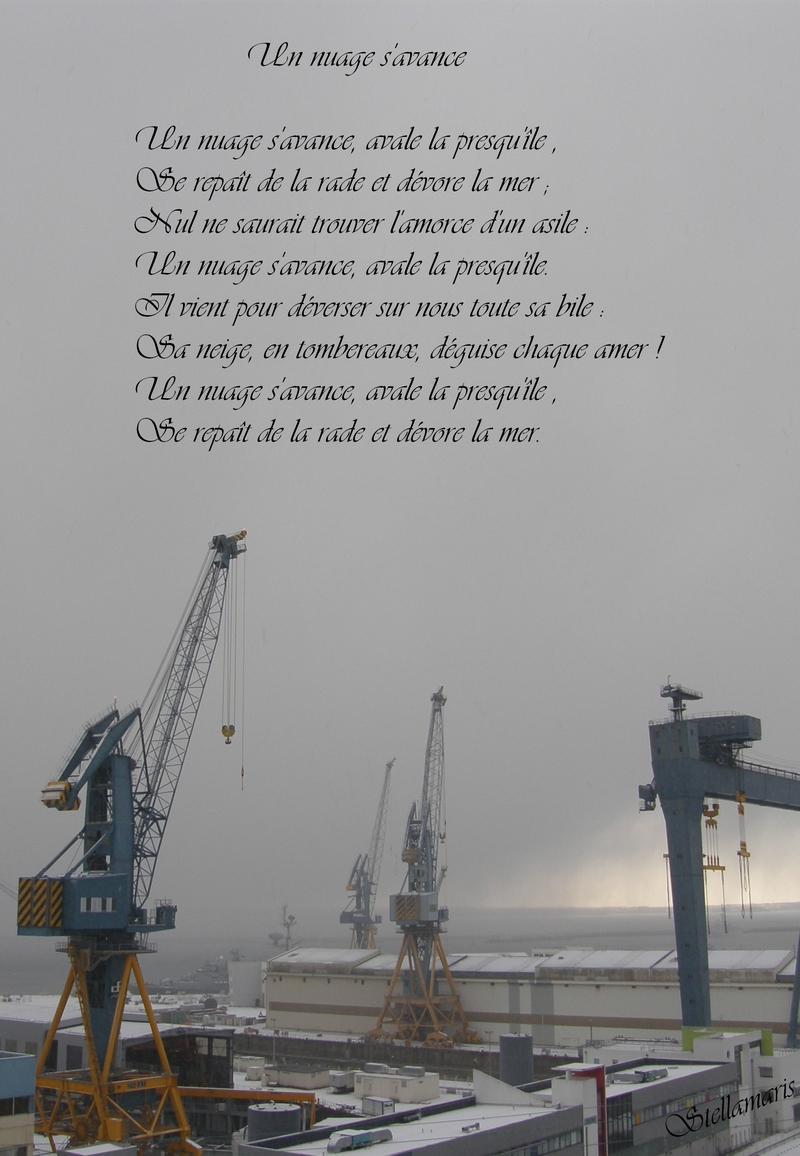 Un nuage s'avance / / Un nuage s'avance, avale la presqu'île , / Se repaît de la rade et dévore la mer ; / Nul ne saurait trouver l'amorce d'un asile : / Un nuage s'avance, avale la presqu'île. / Il vient pour déverser sur nous toute sa bile : / Sa neige, en tombereaux, déguise chaque amer ! / Un nuage s'avance, avale la presqu'île , / Se repaît de la rade et dévore la mer. / / Stellamaris